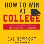 How to Win at College Surprising Secrets for Success from the Country's Top Students, Cal Newport
