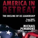 America in Retreat The Decline of US Leadership from WW2 to Covid-19, Michael Pembroke