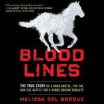Bloodlines The True Story of a Drug Cartel, the FBI, and the Battle for a Horse-Racing Dynasty, Melissa del Bosque