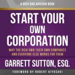 Rich Dad Advisors: Start Your Own Corporation, 2nd Edition Why the Rich Own Their Own Companies and Everyone Else Works for Them, Garrett Sutton