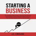 Starting a Business: The Complete Guide on How to Start Your Own Business, Learn the Basics and Everything You Need to Know To Turn the Dream Business Idea You Had into Reality, J.C. Crouse