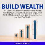 Build Wealth: The Essential Guide on How an Empowered Mindset Can Help You Find True Wealth, Discover Empowered Mindset Strategies on How to Gain Financial Freedom and Build Your Wealth, Duane Alfred
