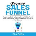 Perfect Sales Funnel The Ultimate Guide on Building Successful Sales Funnels That Is Guaranteed to Increase Conversions and Sales for Your Business, Lei Aldwin