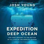 Expedition Deep Ocean The First Descent to the Bottom of All Five of the World's Oceans, Josh Young