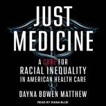 Just Medicine A Cure for Racial Inequality in American Health Care, Dayna Bowen Matthew