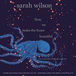 First, We Make the Beast Beautiful A New Journey Through Anxiety, Sarah Wilson