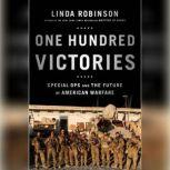 One Hundred Victories Special Ops and the Future of American Warfare, Linda Robinson