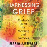 Harnessing Grief A Mother's Quest for Meaning and Miracles, Maria Kefalas