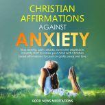Christian Affirmations against Anxiety Stop anxiety, panic attacks, overcome depression, instantly start to renew your mind with Christian based affirmations focused on godly peace and love, Good News Meditations