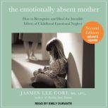 The Emotionally Absent Mother How to Recognize and Heal the Invisible Effects of Childhood Emotional Neglect, Second Edition, M.S. Cori