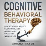 Cognitive Behavioral Therapy How to Remove Anxiety, Daily Stress, and Improve Your Social and Working Life, Ariana Mayer