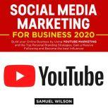 Social Media Marketing for Business 2020: Build your Online Business by Using YOUTUBE MARKETING and the Top Personal Branding Strategies. Gain a Massive Following and Become the Best Influencer, Samuel Wilson