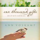 One Thousand Gifts Devotional Reflections on Finding Everyday Graces, Ann Voskamp