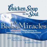 Chicken Soup for the Soul: A Book of Miracles - 34 True Stories of Angels Among Us, Everyday Miracles, and Divine Appointment, Jack Canfield