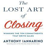 The Lost Art of Closing Winning the Ten Commitments That Drive Sales, Anthony Iannarino