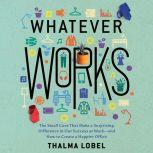 Whatever Works The Small Cues That Make a Surprising Difference in Our Success at Work - and How to Create a Happier Office, Thalma Lobel
