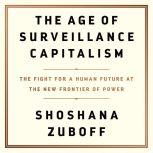 The Age of Surveillance Capitalism The Fight for a Human Future at the New Frontier of Power, Shoshana Zuboff