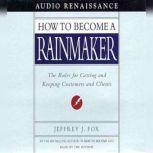 How to Become a Rainmaker The Rules for Getting and Keeping Customers and Cl, Jeffrey J. Fox
