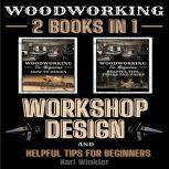 Woodworking Workshop Design and Helpful Tips for Beginners (2 books in 1), Karl Winkler