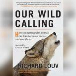 Our Wild Calling How Connecting with Animals Can Transform Our Lives--and Save Theirs, Richard Louv