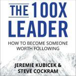 The 100X Leader How to Become Someone Worth Following, Steve Cockram