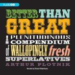 Better Than Great A Plenitudinous Compendium of Wallopingly Fresh Superlatives, Arthur Plotnik