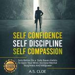 SELF CONFIDENCE SELF DISCIPLINE SELF COMPASSION Gets Better On a Daily Bases Habits To Open Your Mind, Increase Mental Toughness And Willpower., A.S. CLOE