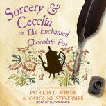 Sorcery & Cecelia Or, The Enchanted Chocolate Pot, Caroline Stevermer