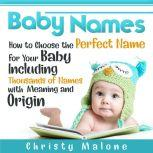 Baby Names How to Choose the Perfect Name for Your Baby Including Thousands of Names with Meaning and Origin, Christy Malone