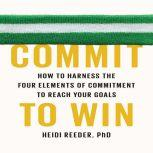 Commit to Win How to Harness the Four Elements of Commitment to Reach Your Goals, Heidi Reeder