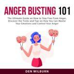 Anger Busting 101: The Ultimate Guide on How to Stay Free From Anger, Discover the Tricks and Tips on How You Can Master Your Emotions and Control Your Anger, Den Wilburn