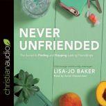 Never Unfriended The Secret to Finding & Keeping Lasting Friendships, Lisa Jo Baker