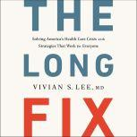 The Long Fix Solving America's Health Care Crisis with Strategies that Work for Everyone, Vivian Lee