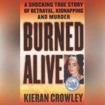Burned Alive A Shocking True Story of Betrayal, Kidnapping, and Murder, Kieran Crowley