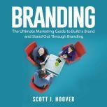 Branding: The Ultimate Marketing Guide to Build a Brand and Stand Out Through Branding, Scott J. Hoover