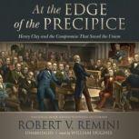 At the Edge of the Precipice Henry Clay and the Compromise That Saved the Union, Robert V. Remini