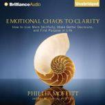 Emotional Chaos to Clarity How to Live More Skillfully, Make Better Decisions, and Find Purpose in Life, Phillip Moffitt