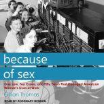 Because of Sex One Law, Ten Cases, and Fifty Years That Changed American Women's Lives at Work, Gillian Thomas