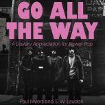 Go All The Way A Literary Appreciation for Power Pop, S.W. Lauden