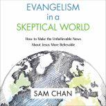 Evangelism in a Skeptical World: Audio Lectures How to Make the Unbelievable News About Jesus More Believable, Sam Chan