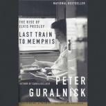 Last Train to Memphis The Rise of Elvis Presley, Peter Guralnick