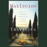 Traveling Light Releasing the Burdens You Were Never Intended to Bear, Max Lucado
