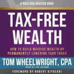 Rich Dad Advisors: Tax-Free Wealth, 2nd Edition How to Build Massive Wealth by Permanently Lowering Your Taxes, Tom Wheelwright