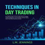 Techniques in Day Trading: The Ultimate Guide on How to Make Money in FOREX Trading for Beginners, Learn Strategies and Day Trading Tactics that would Guarantee Success, L.M. Jennings