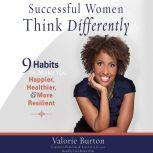 Successful Women Think Differently 9 Habits to Make You Happier, Healthier, and More Resilient, Valorie Burton
