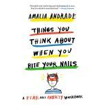 Things You Think About When You Bite Your Nails A Fear and Anxiety Workbook, Amalia Andrade