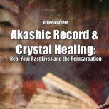Akashic Record & Crystal Healing: Heal Your Past Lives and the Reincarnation, Greenleatherr