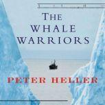 The Whale Warriors The Battle at the Bottom of the World to Save the Planet's Largest Mammals, Peter Heller