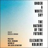 Under a White Sky The Nature of the Future, Elizabeth Kolbert