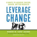 Leverage Change 8 Ways to Achieve Faster, Easier, Better Results, Robert W. Jacobs